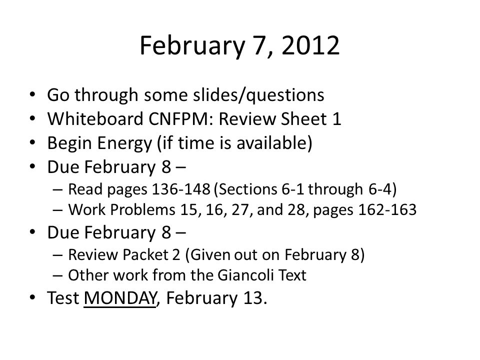 February 7, 2012 Go through some slides/questions Whiteboard CNFPM: Review Sheet 1 Begin Energy (if time is available) Due February 8 – – Read pages 136-148 (Sections 6-1 through 6-4) – Work Problems 15, 16, 27, and 28, pages 162-163 Due February 8 – – Review Packet 2 (Given out on February 8) – Other work from the Giancoli Text Test MONDAY, February 13.