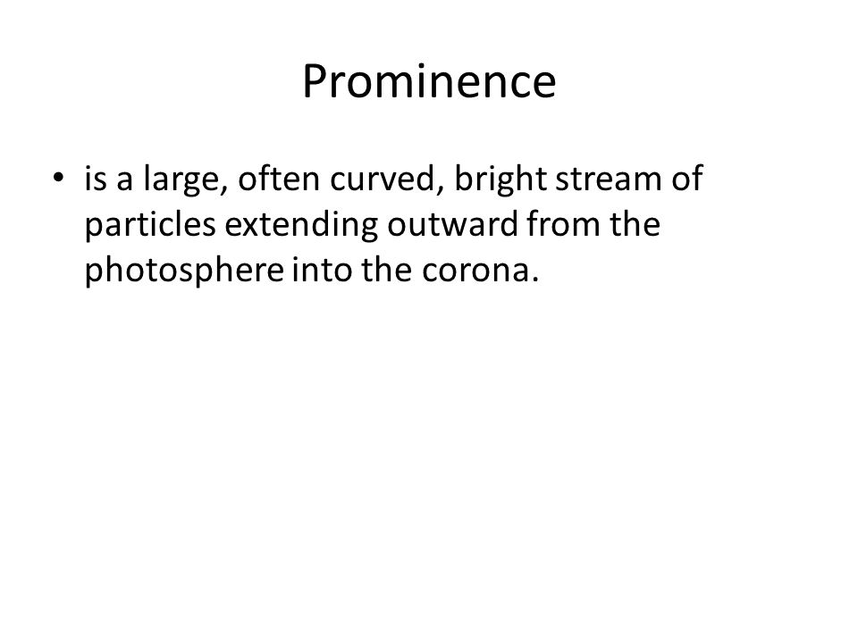 Prominence is a large, often curved, bright stream of particles extending outward from the photosphere into the corona.