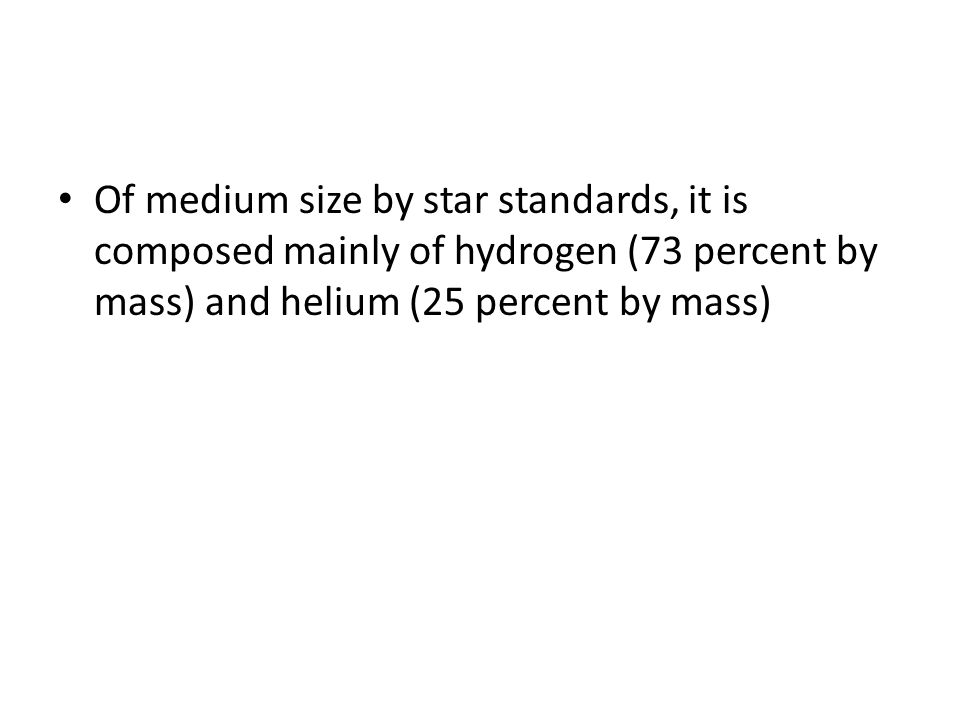 Of medium size by star standards, it is composed mainly of hydrogen (73 percent by mass) and helium (25 percent by mass)