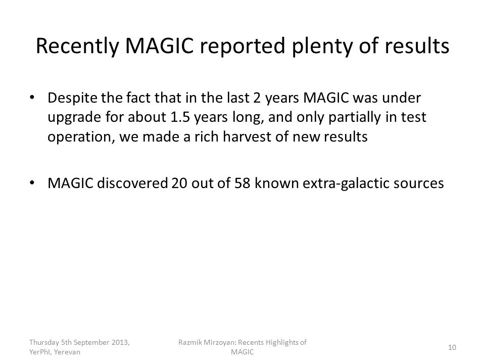 Recently MAGIC reported plenty of results Despite the fact that in the last 2 years MAGIC was under upgrade for about 1.5 years long, and only partially in test operation, we made a rich harvest of new results MAGIC discovered 20 out of 58 known extra-galactic sources Thursday 5th September 2013, YerPhI, Yerevan Razmik Mirzoyan: Recents Highlights of MAGIC 10