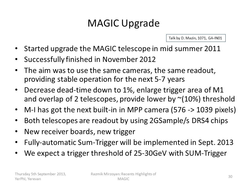 MAGIC Upgrade Started upgrade the MAGIC telescope in mid summer 2011 Successfully finished in November 2012 The aim was to use the same cameras, the same readout, providing stable operation for the next 5-7 years Decrease dead-time down to 1%, enlarge trigger area of M1 and overlap of 2 telescopes, provide lower by ~(10%) threshold M-I has got the next built-in in MPP camera (576 -> 1039 pixels) Both telescopes are readout by using 2GSample/s DRS4 chips New receiver boards, new trigger Fully-automatic Sum-Trigger will be implemented in Sept.