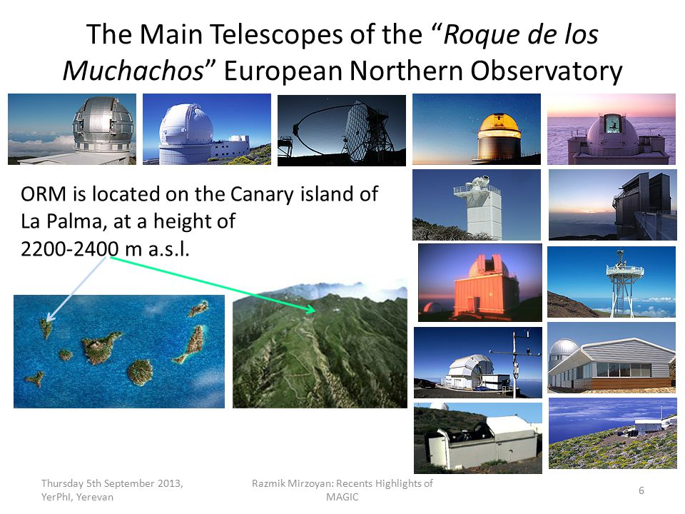 The Main Telescopes of the Roque de los Muchachos European Northern Observatory Thursday 5th September 2013, YerPhI, Yerevan Razmik Mirzoyan: Recents Highlights of MAGIC ORM is located on the Canary island of La Palma, at a height of 2200-2400 m a.s.l.