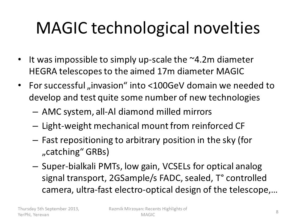 "MAGIC technological novelties It was impossible to simply up-scale the ~4.2m diameter HEGRA telescopes to the aimed 17m diameter MAGIC For successful ""invasion into <100GeV domain we needed to develop and test quite some number of new technologies – AMC system, all-Al diamond milled mirrors – Light-weight mechanical mount from reinforced CF – Fast repositioning to arbitrary position in the sky (for ""catching GRBs) – Super-bialkali PMTs, low gain, VCSELs for optical analog signal transport, 2GSample/s FADC, sealed, T° controlled camera, ultra-fast electro-optical design of the telescope,… Thursday 5th September 2013, YerPhI, Yerevan Razmik Mirzoyan: Recents Highlights of MAGIC 8"