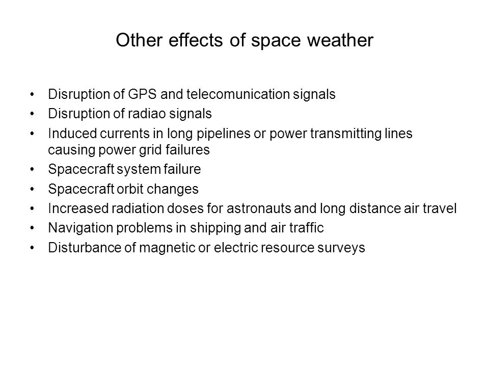 Other effects of space weather Disruption of GPS and telecomunication signals Disruption of radiao signals Induced currents in long pipelines or power transmitting lines causing power grid failures Spacecraft system failure Spacecraft orbit changes Increased radiation doses for astronauts and long distance air travel Navigation problems in shipping and air traffic Disturbance of magnetic or electric resource surveys