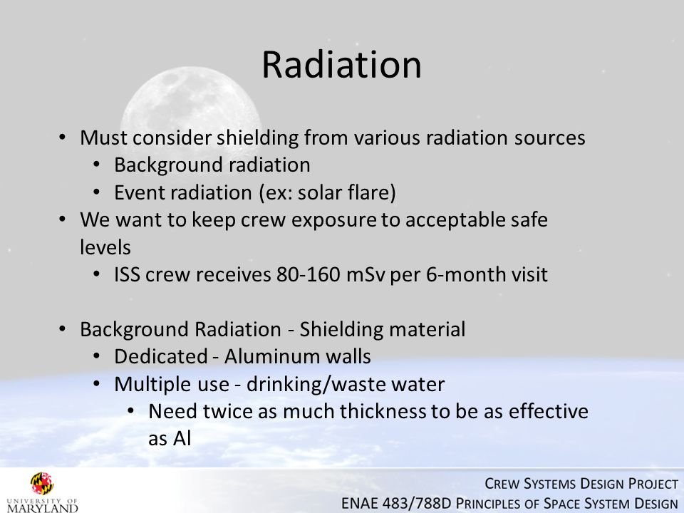 Radiation Must consider shielding from various radiation sources Background radiation Event radiation (ex: solar flare) We want to keep crew exposure to acceptable safe levels ISS crew receives 80-160 mSv per 6-month visit Background Radiation - Shielding material Dedicated - Aluminum walls Multiple use - drinking/waste water Need twice as much thickness to be as effective as Al