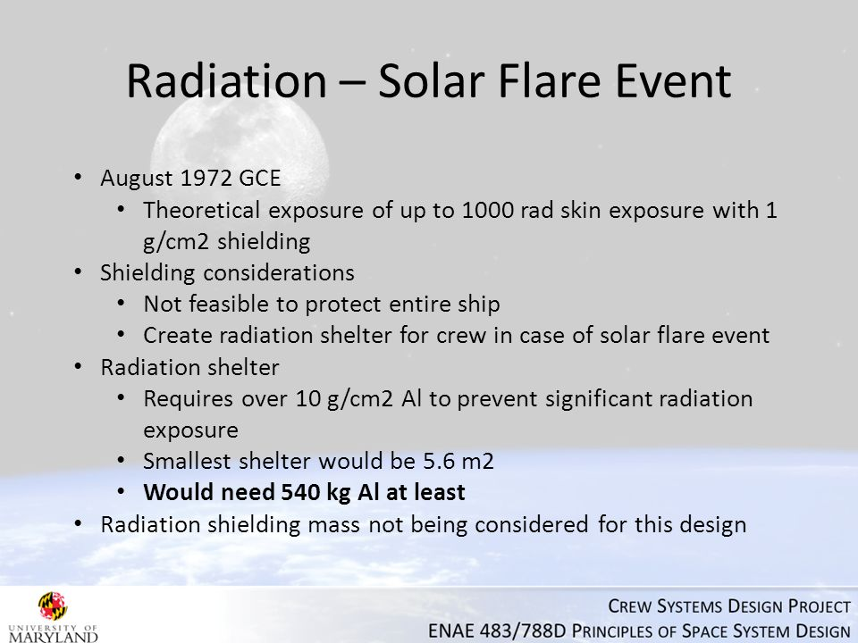 Radiation – Solar Flare Event August 1972 GCE Theoretical exposure of up to 1000 rad skin exposure with 1 g/cm2 shielding Shielding considerations Not feasible to protect entire ship Create radiation shelter for crew in case of solar flare event Radiation shelter Requires over 10 g/cm2 Al to prevent significant radiation exposure Smallest shelter would be 5.6 m2 Would need 540 kg Al at least Radiation shielding mass not being considered for this design
