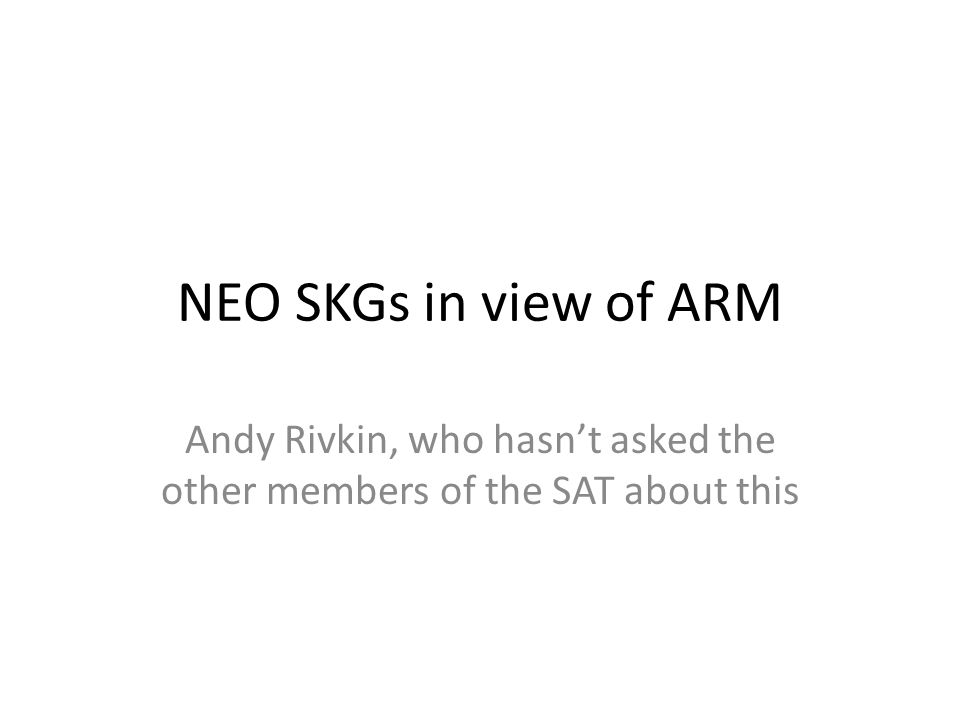 NEO SKGs in view of ARM Andy Rivkin, who hasn't asked the other members of the SAT about this