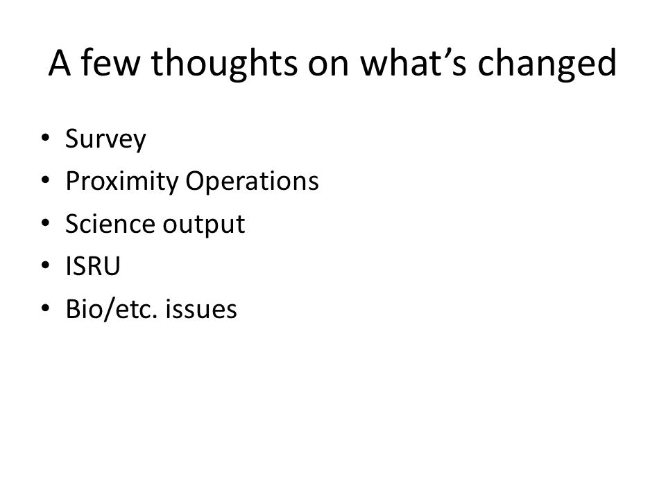 A few thoughts on what's changed Survey Proximity Operations Science output ISRU Bio/etc. issues