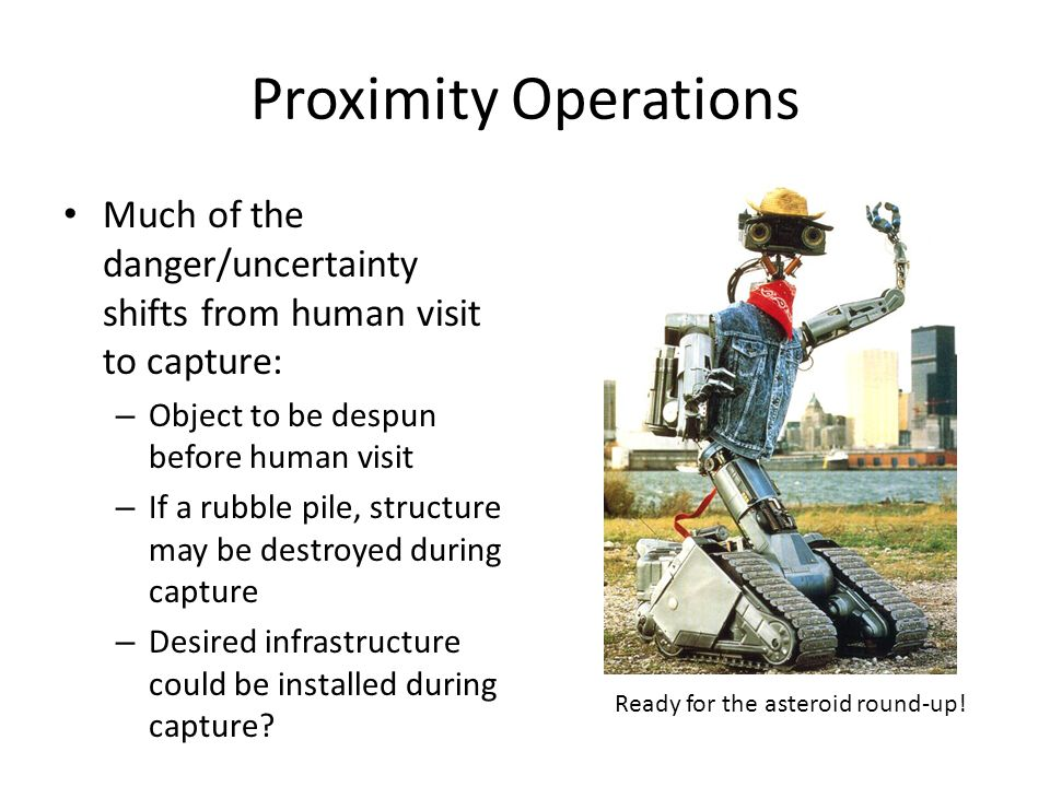 Proximity Operations Much of the danger/uncertainty shifts from human visit to capture: – Object to be despun before human visit – If a rubble pile, structure may be destroyed during capture – Desired infrastructure could be installed during capture.