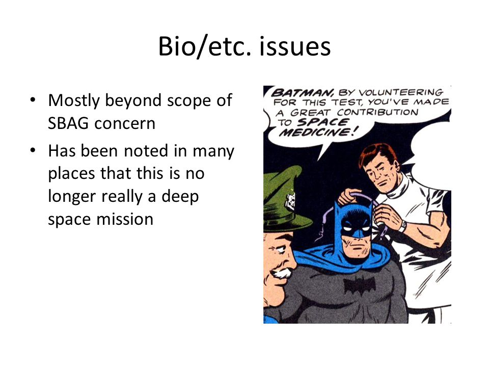 Bio/etc. issues Mostly beyond scope of SBAG concern Has been noted in many places that this is no longer really a deep space mission