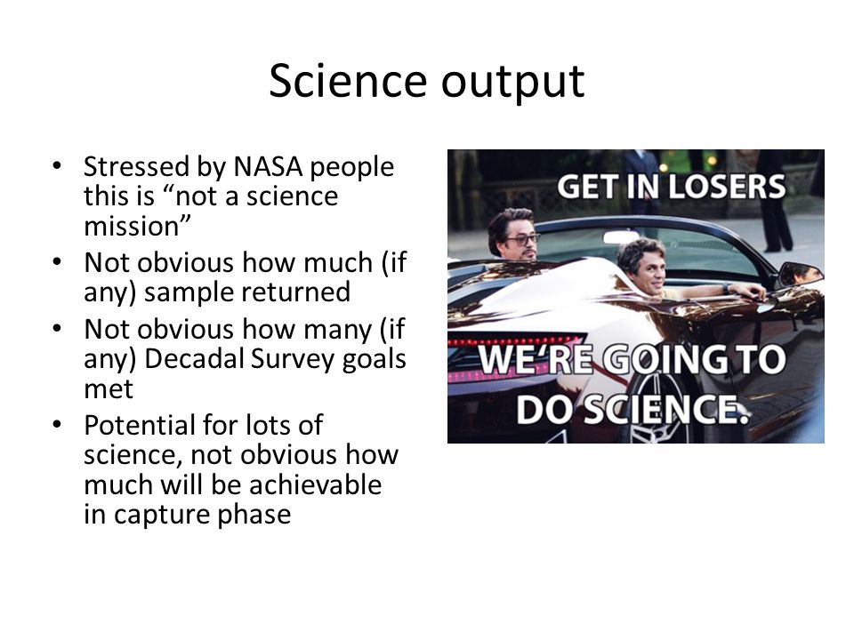 Science output Stressed by NASA people this is not a science mission Not obvious how much (if any) sample returned Not obvious how many (if any) Decadal Survey goals met Potential for lots of science, not obvious how much will be achievable in capture phase