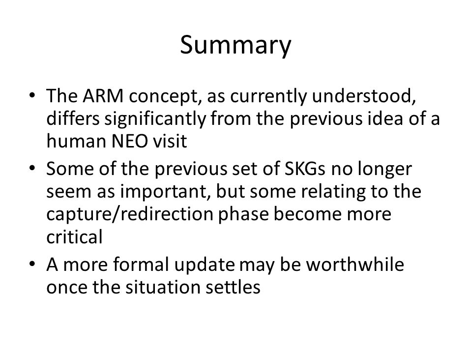 Summary The ARM concept, as currently understood, differs significantly from the previous idea of a human NEO visit Some of the previous set of SKGs no longer seem as important, but some relating to the capture/redirection phase become more critical A more formal update may be worthwhile once the situation settles