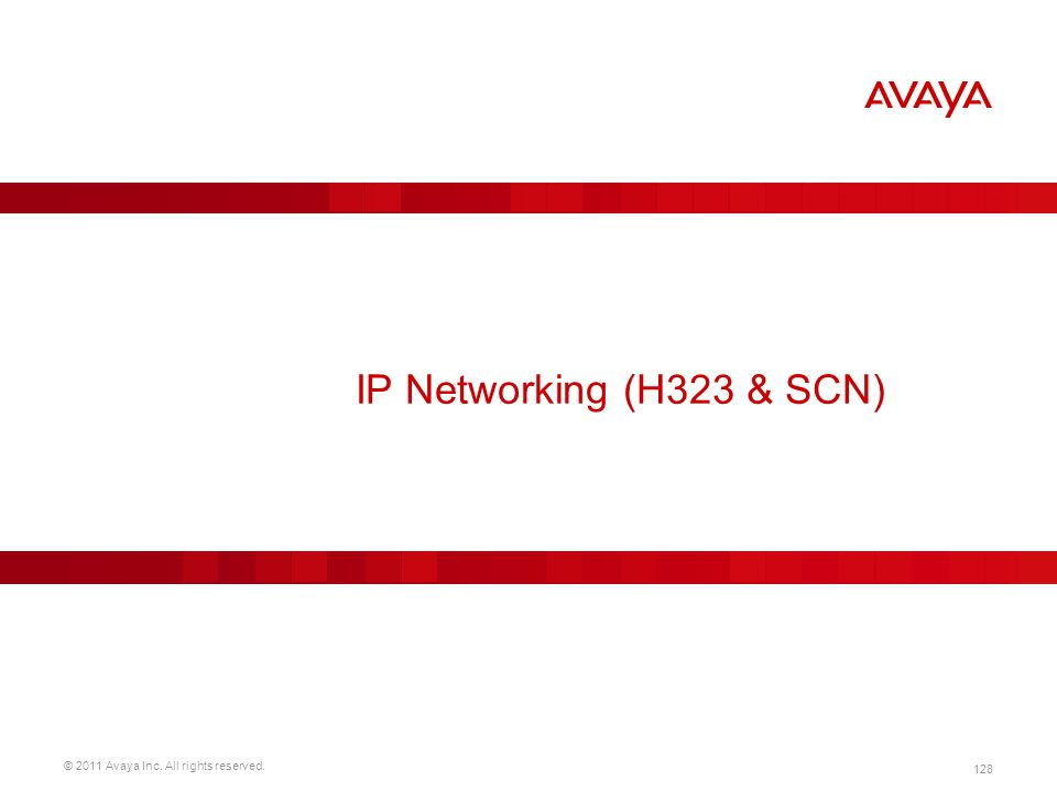 © 2011 Avaya Inc. All rights reserved. 128 IP Networking (H323 & SCN)