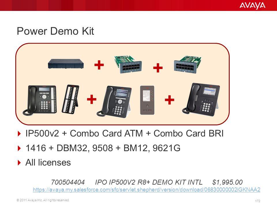 © 2011 Avaya Inc. All rights reserved. 172 Power Demo Kit  IP500v2 + Combo Card ATM + Combo Card BRI  1416 + DBM32, 9508 + BM12, 9621G  All license