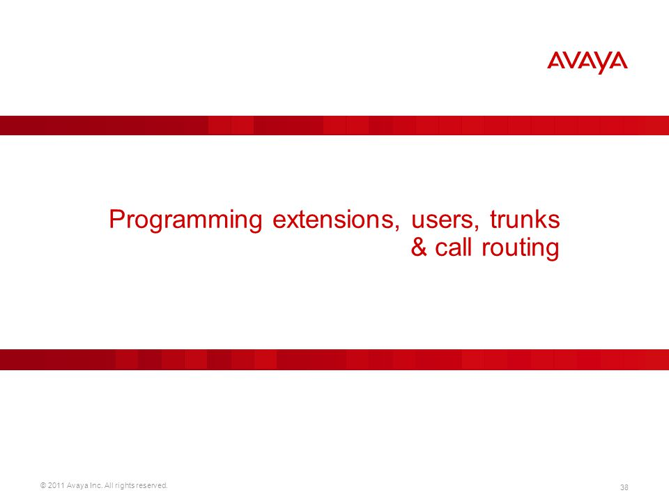 © 2011 Avaya Inc. All rights reserved. 38 Programming extensions, users, trunks & call routing