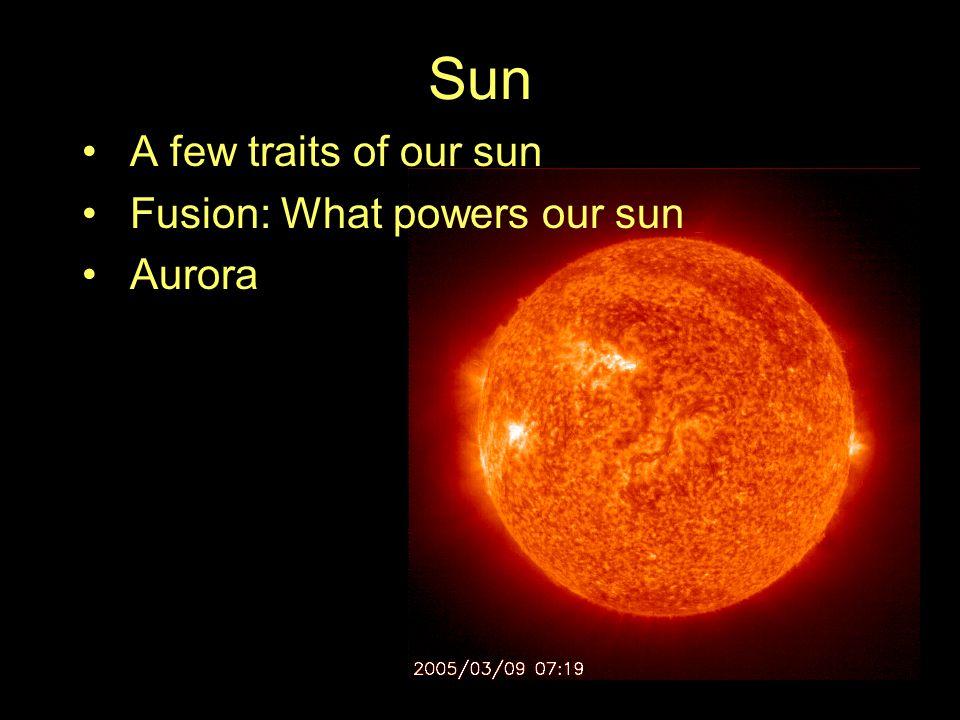 Sun A few traits of our sun Fusion: What powers our sun Aurora