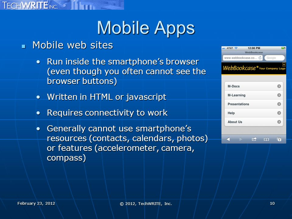 Mobile Apps Mobile web sites Mobile web sites Run inside the smartphone's browser (even though you often cannot see the browser buttons)Run inside the smartphone's browser (even though you often cannot see the browser buttons) Written in HTML or javascriptWritten in HTML or javascript Requires connectivity to workRequires connectivity to work Generally cannot use smartphone's resources (contacts, calendars, photos) or features (accelerometer, camera, compass)Generally cannot use smartphone's resources (contacts, calendars, photos) or features (accelerometer, camera, compass) © 2012, TechWRITE, Inc.
