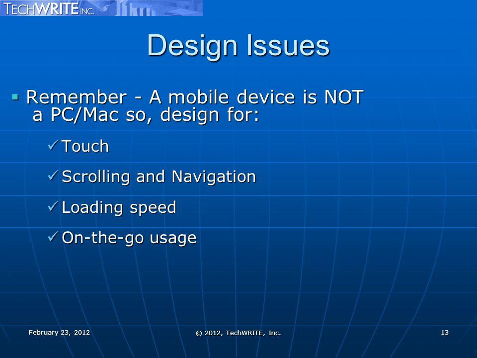Design Issues  Remember - A mobile device is NOT a PC/Mac so, design for: Touch Touch Scrolling and Navigation Scrolling and Navigation Loading speed Loading speed On-the-go usage On-the-go usage February 23, 2012 © 2012, TechWRITE, Inc.