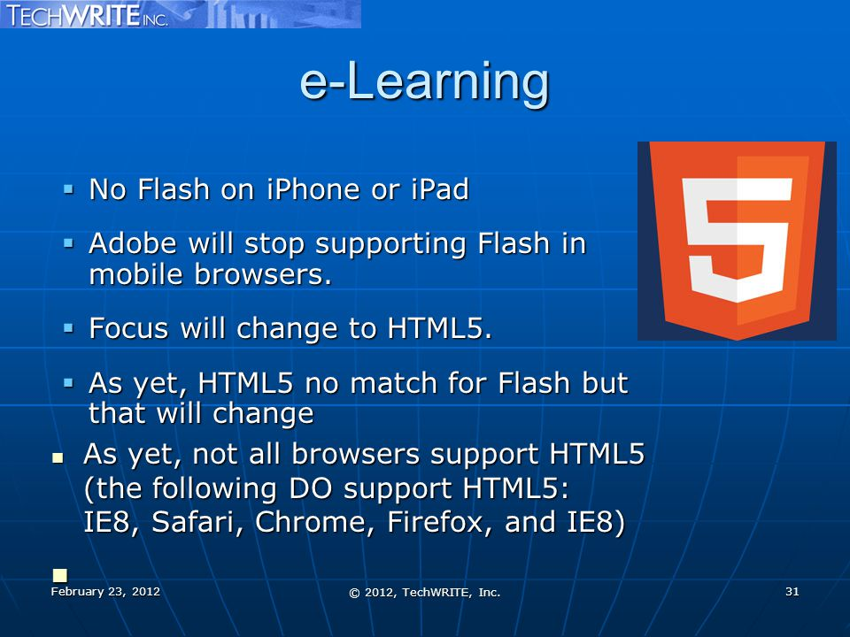 e-Learning  No Flash on iPhone or iPad  Adobe will stop supporting Flash in mobile browsers.  Focus will change to HTML5.  As yet, HTML5 no match