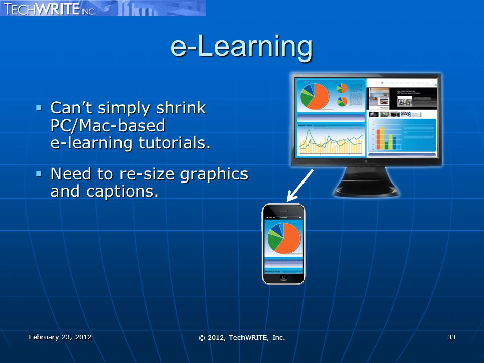 e-Learning  Can't simply shrink PC/Mac-based e-learning tutorials.  Need to re-size graphics and captions. February 23, 2012 © 2012, TechWRITE, Inc.