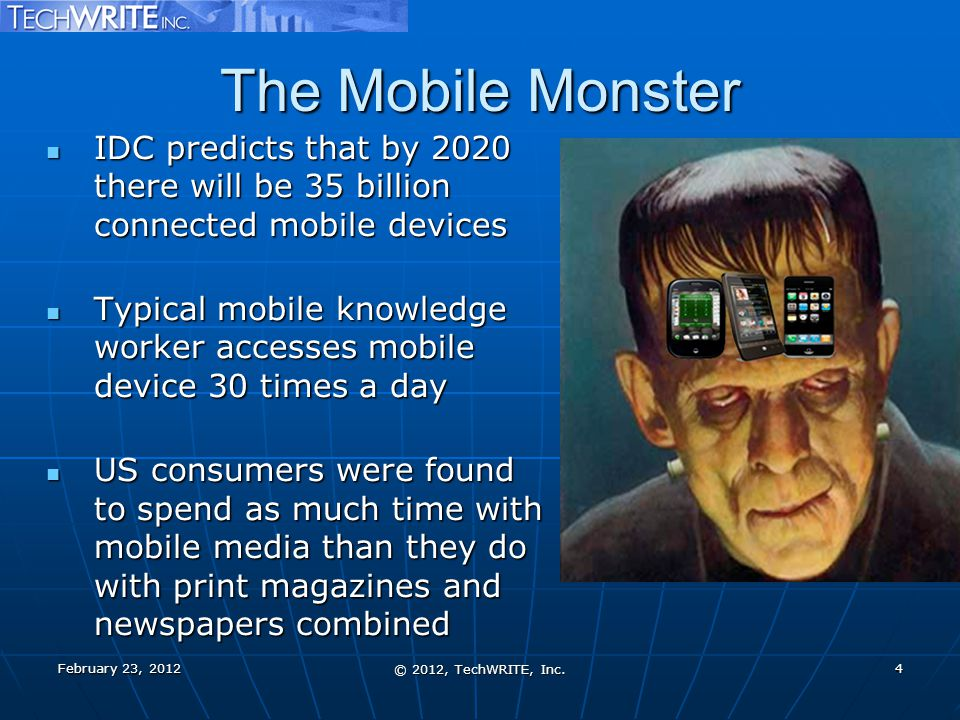 The Mobile Monster IDC predicts that by 2020 there will be 35 billion connected mobile devices IDC predicts that by 2020 there will be 35 billion connected mobile devices Typical mobile knowledge worker accesses mobile device 30 times a day Typical mobile knowledge worker accesses mobile device 30 times a day US consumers were found to spend as much time with mobile media than they do with print magazines and newspapers combined US consumers were found to spend as much time with mobile media than they do with print magazines and newspapers combined February 23, 2012 © 2012, TechWRITE, Inc.