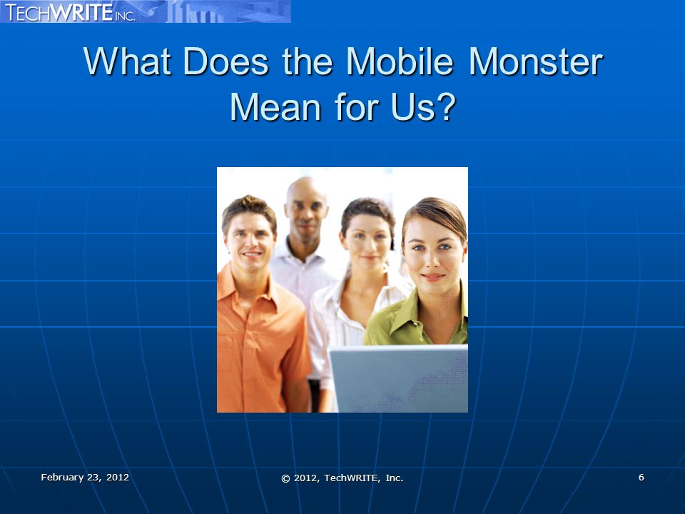 What Does the Mobile Monster Mean for Us February 23, 2012 © 2012, TechWRITE, Inc. 6