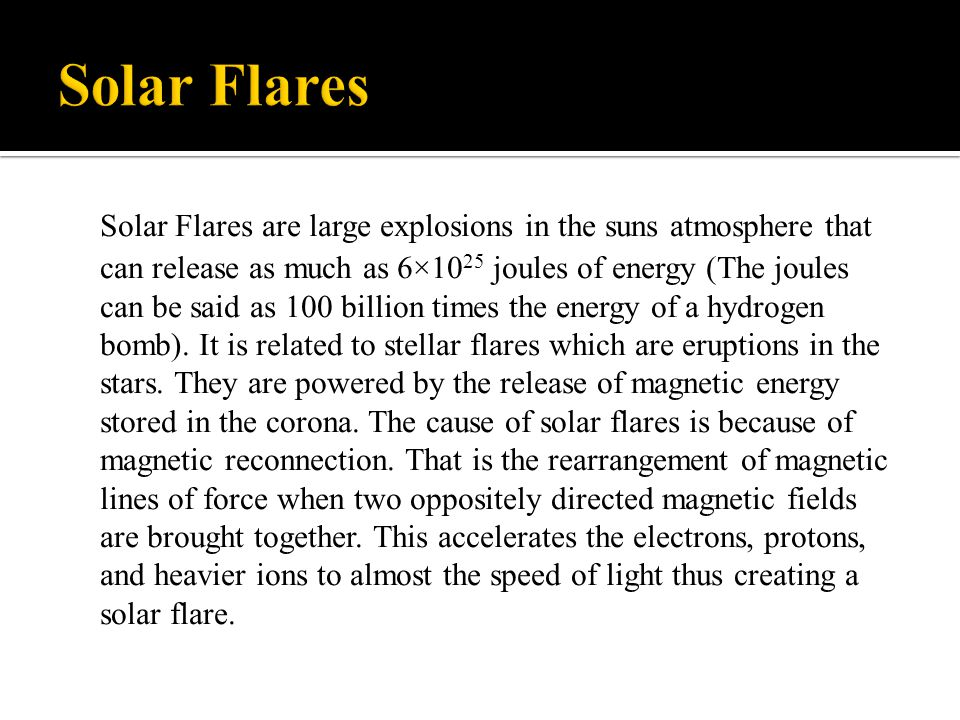 Solar Flares are large explosions in the suns atmosphere that can release as much as 6×10 25 joules of energy (The joules can be said as 100 billion t