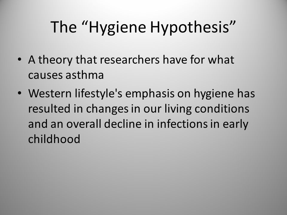 The Hygiene Hypothesis A theory that researchers have for what causes asthma Western lifestyle s emphasis on hygiene has resulted in changes in our living conditions and an overall decline in infections in early childhood