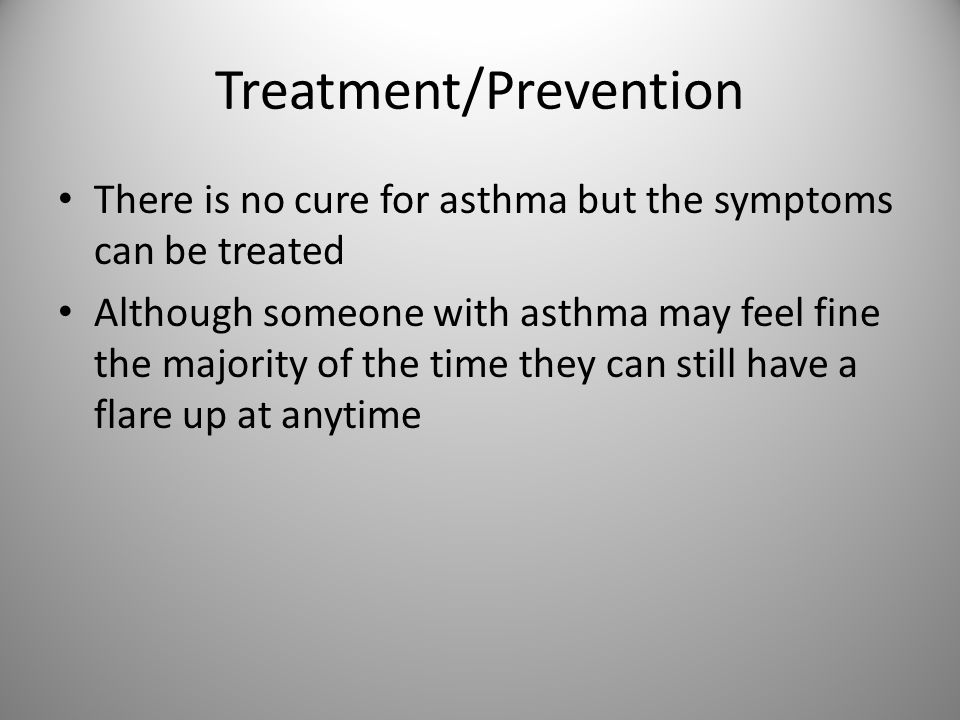 Treatment/Prevention There is no cure for asthma but the symptoms can be treated Although someone with asthma may feel fine the majority of the time they can still have a flare up at anytime