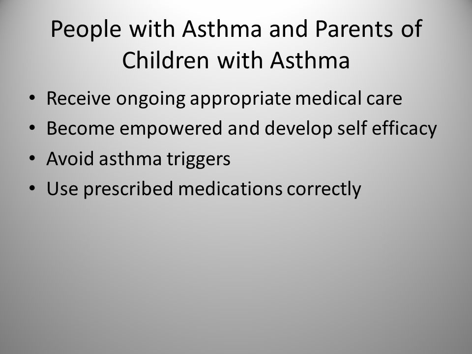 People with Asthma and Parents of Children with Asthma Receive ongoing appropriate medical care Become empowered and develop self efficacy Avoid asthma triggers Use prescribed medications correctly