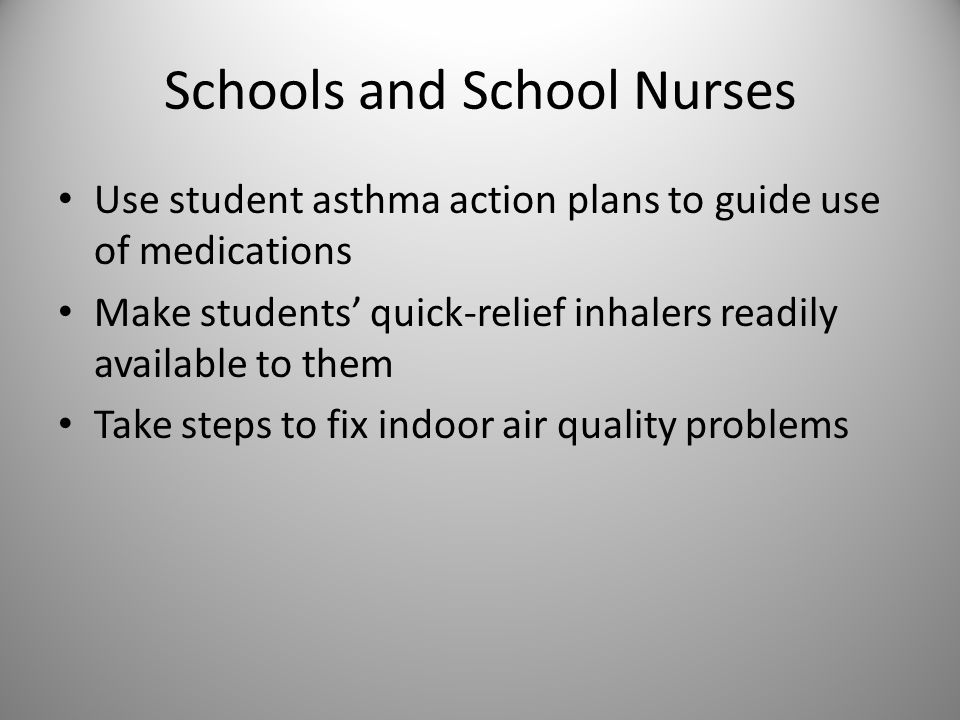 Schools and School Nurses Use student asthma action plans to guide use of medications Make students' quick-relief inhalers readily available to them T