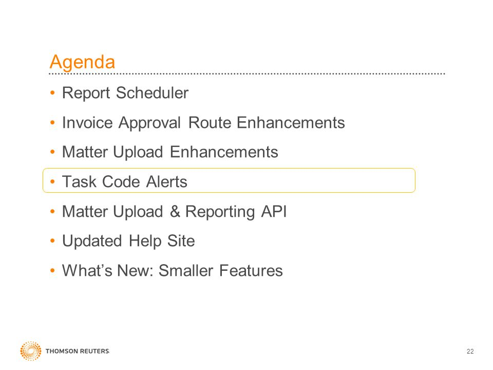 Agenda Report Scheduler Invoice Approval Route Enhancements Matter Upload Enhancements Task Code Alerts Matter Upload & Reporting API Updated Help Site What's New: Smaller Features 22