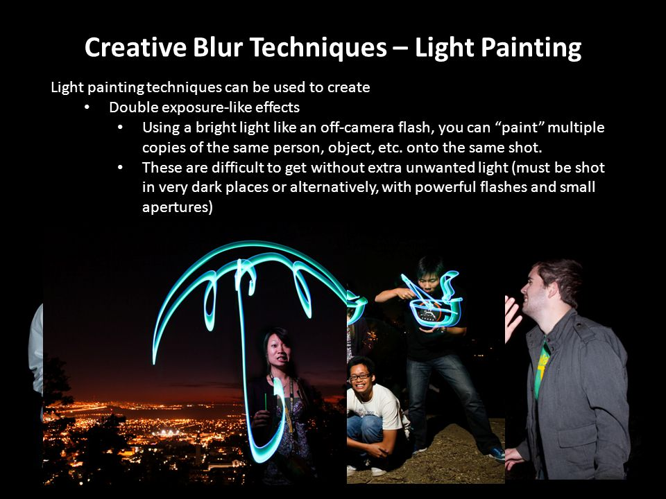 Creative Blur Techniques – Light Painting Light painting techniques can be used to create Double exposure-like effects Using a bright light like an off-camera flash, you can paint multiple copies of the same person, object, etc.