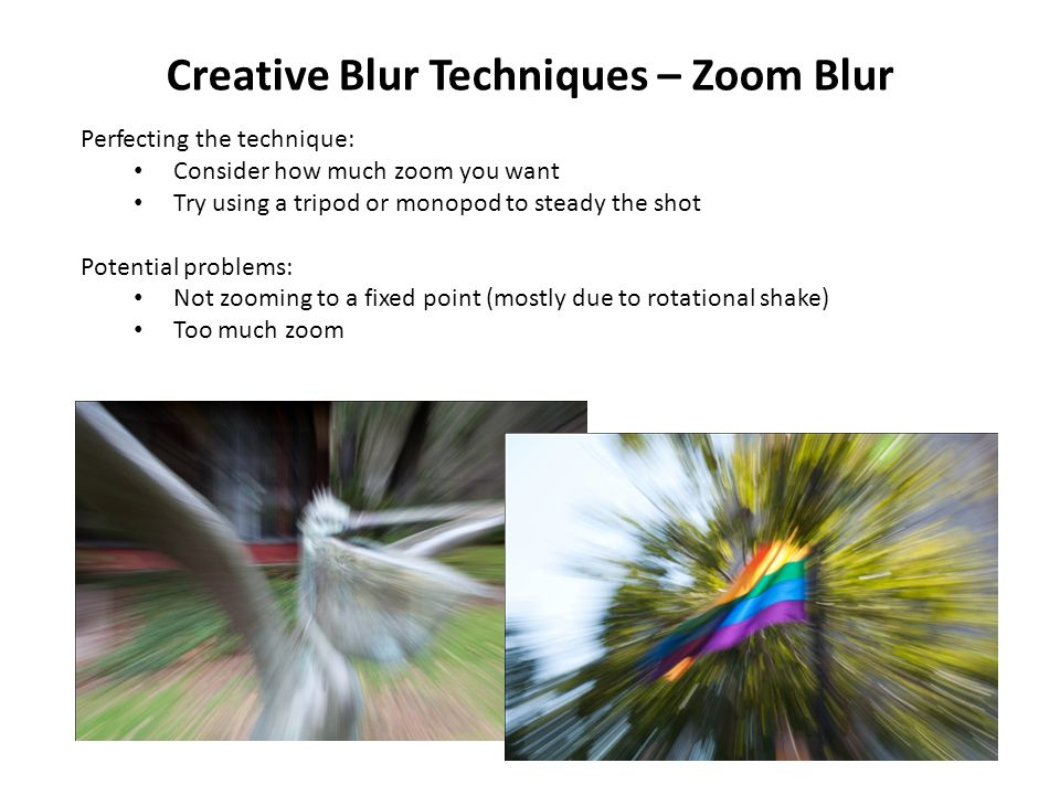 Creative Blur Techniques – Zoom Blur Perfecting the technique: Consider how much zoom you want Try using a tripod or monopod to steady the shot Potential problems: Not zooming to a fixed point (mostly due to rotational shake) Too much zoom
