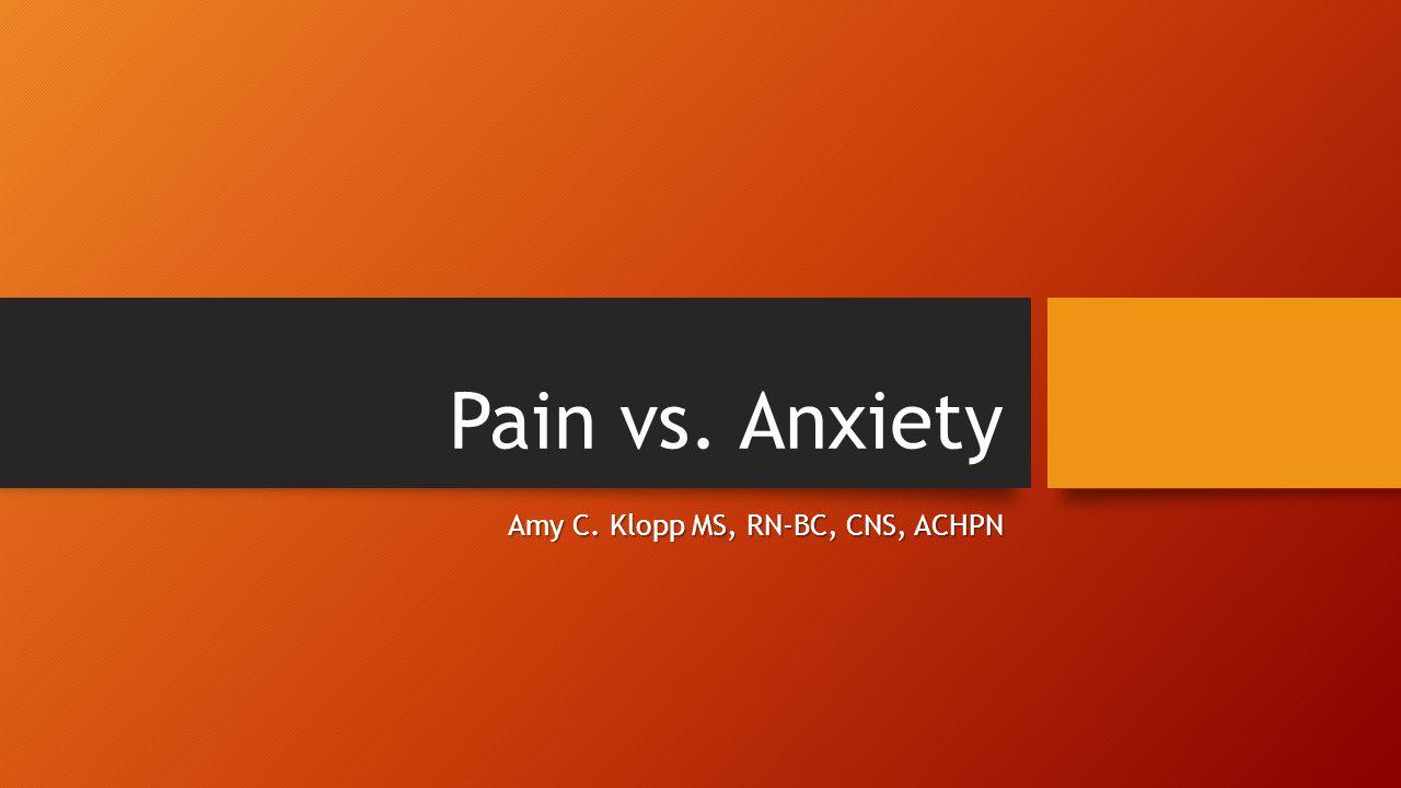 Pain vs. Anxiety Amy C. Klopp MS, RN-BC, CNS, ACHPN