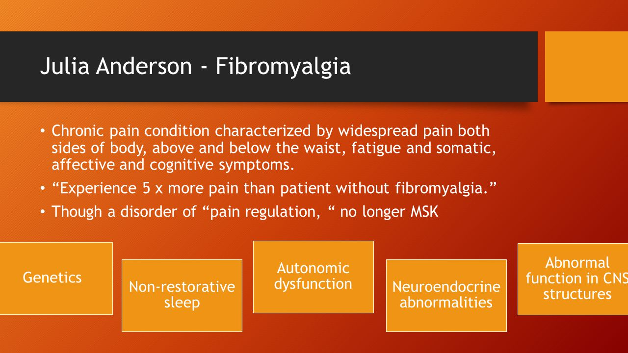 Julia Anderson - Fibromyalgia Chronic pain condition characterized by widespread pain both sides of body, above and below the waist, fatigue and somatic, affective and cognitive symptoms.