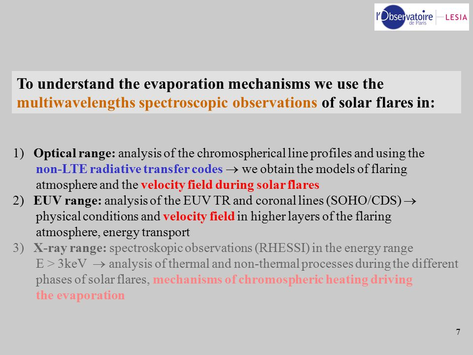 7 To understand the evaporation mechanisms we use the multiwavelengths spectroscopic observations of solar flares in: 1) Optical range: analysis of the chromospherical line profiles and using the non-LTE radiative transfer codes  we obtain the models of flaring atmosphere and the velocity field during solar flares 2) EUV range: analysis of the EUV TR and coronal lines (SOHO/CDS)  physical conditions and velocity field in higher layers of the flaring atmosphere, energy transport 3) X-ray range: spectroskopic observations (RHESSI) in the energy range E > 3keV  analysis of thermal and non-thermal processes during the different phases of solar flares, mechanisms of chromospheric heating driving the evaporation