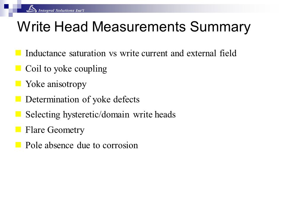 Inductance saturation vs write current and external field Coil to yoke coupling Yoke anisotropy Determination of yoke defects Selecting hysteretic/dom