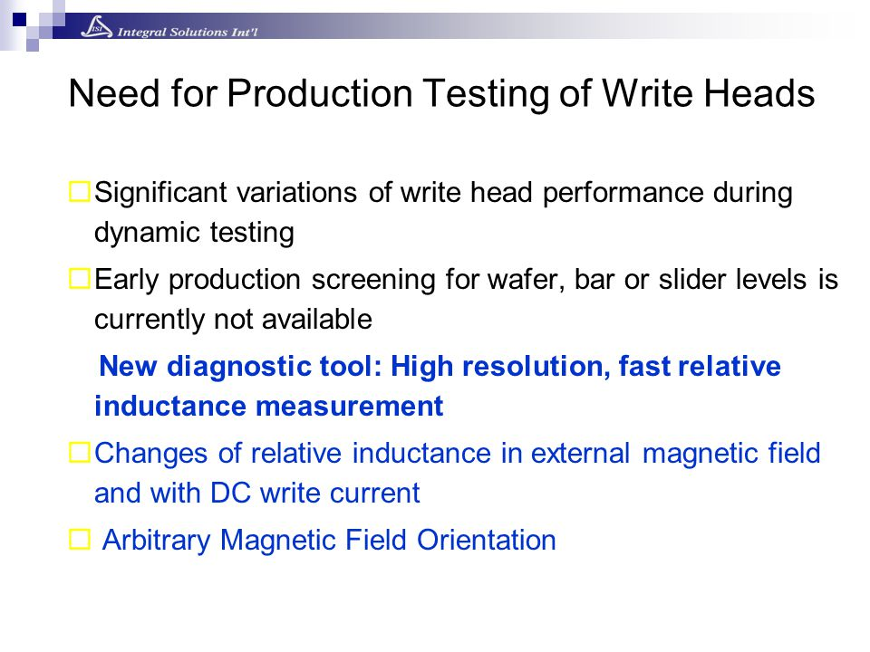 Need for Production Testing of Write Heads  Significant variations of write head performance during dynamic testing  Early production screening for wafer, bar or slider levels is currently not available New diagnostic tool: High resolution, fast relative inductance measurement  Changes of relative inductance in external magnetic field and with DC write current  Arbitrary Magnetic Field Orientation