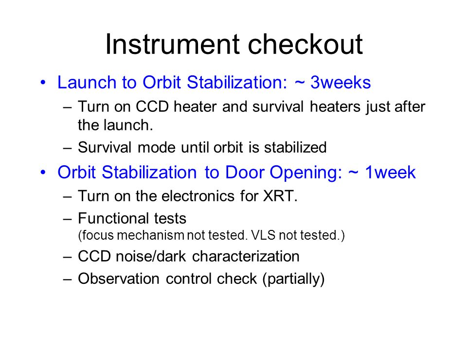 Instrument checkout Launch to Orbit Stabilization: ~ 3weeks –Turn on CCD heater and survival heaters just after the launch.