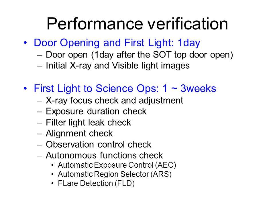 Performance verification Door Opening and First Light: 1day –Door open (1day after the SOT top door open) –Initial X-ray and Visible light images First Light to Science Ops: 1 ~ 3weeks –X-ray focus check and adjustment –Exposure duration check –Filter light leak check –Alignment check –Observation control check –Autonomous functions check Automatic Exposure Control (AEC) Automatic Region Selector (ARS) FLare Detection (FLD)