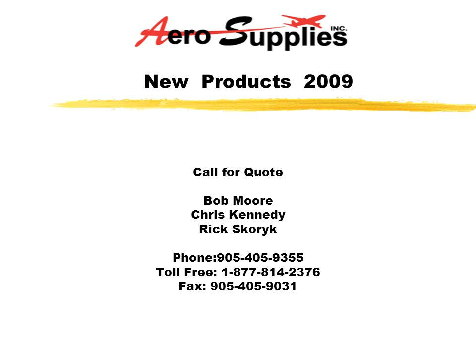 New Products 2009 Call for Quote Bob Moore Chris Kennedy Rick Skoryk Phone:905-405-9355 Toll Free: 1-877-814-2376 Fax: 905-405-9031