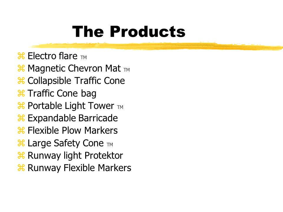 The Products zElectro flare TM zMagnetic Chevron Mat TM zCollapsible Traffic Cone zTraffic Cone bag zPortable Light Tower TM zExpandable Barricade zFlexible Plow Markers zLarge Safety Cone TM zRunway light Protektor zRunway Flexible Markers