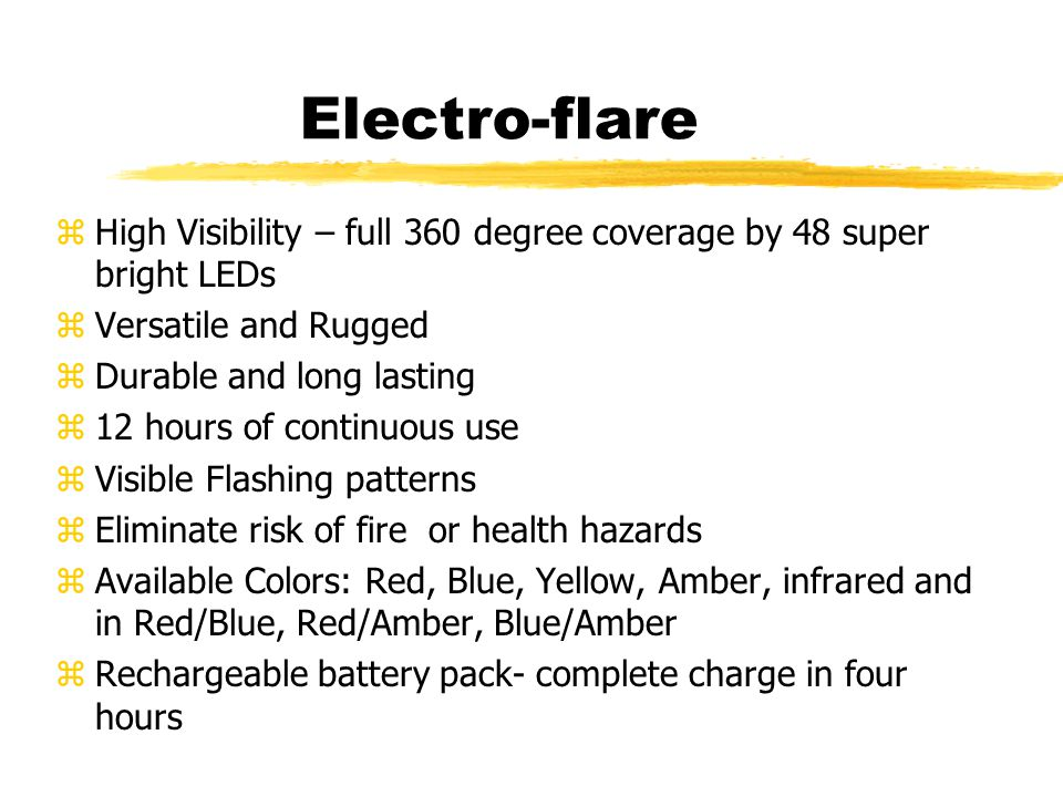Electro-flare zHigh Visibility – full 360 degree coverage by 48 super bright LEDs zVersatile and Rugged zDurable and long lasting z12 hours of continuous use zVisible Flashing patterns zEliminate risk of fire or health hazards zAvailable Colors: Red, Blue, Yellow, Amber, infrared and in Red/Blue, Red/Amber, Blue/Amber zRechargeable battery pack- complete charge in four hours