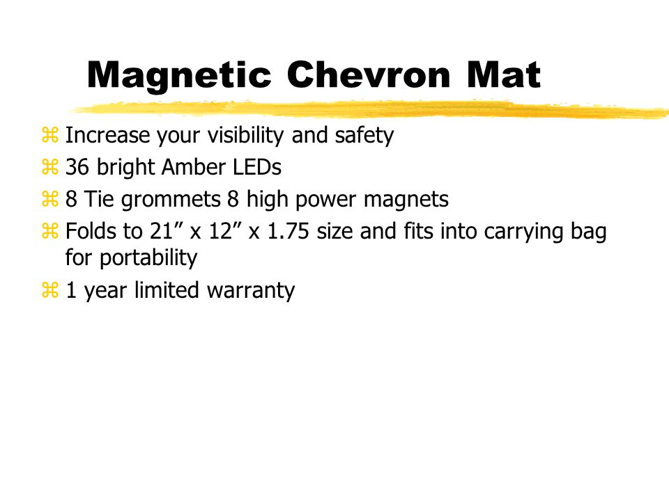 Magnetic Chevron Mat zIncrease your visibility and safety z36 bright Amber LEDs z8 Tie grommets 8 high power magnets zFolds to 21 x 12 x 1.75 size and fits into carrying bag for portability z1 year limited warranty
