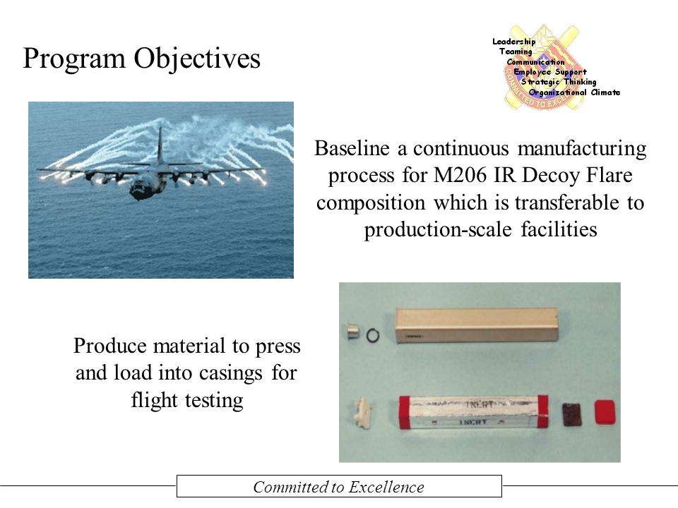 Committed to Excellence Program Objectives Baseline a continuous manufacturing process for M206 IR Decoy Flare composition which is transferable to production-scale facilities Produce material to press and load into casings for flight testing
