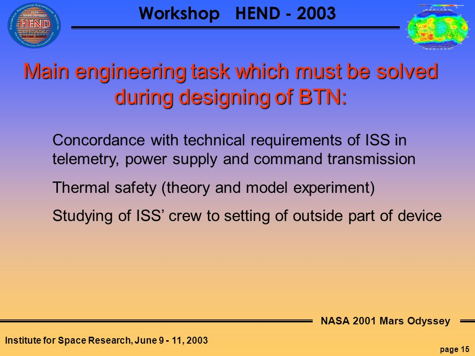 NASA 2001 Mars Odyssey page 15 Workshop HEND - 2003 Institute for Space Research, June 9 - 11, 2003 Main engineering task which must be solved during designing of BTN: Concordance with technical requirements of ISS in telemetry, power supply and command transmission Thermal safety (theory and model experiment) Studying of ISS' crew to setting of outside part of device