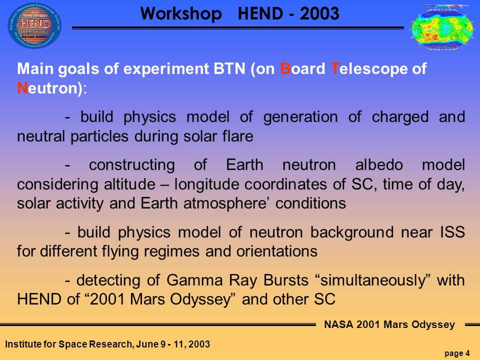 NASA 2001 Mars Odyssey page 4 Workshop HEND - 2003 Institute for Space Research, June 9 - 11, 2003 Main goals of experiment BTN (on Board Telescope of Neutron): - build physics model of generation of charged and neutral particles during solar flare - constructing of Earth neutron albedo model considering altitude – longitude coordinates of SC, time of day, solar activity and Earth atmosphere' conditions - build physics model of neutron background near ISS for different flying regimes and orientations - detecting of Gamma Ray Bursts simultaneously with HEND of 2001 Mars Odyssey and other SC