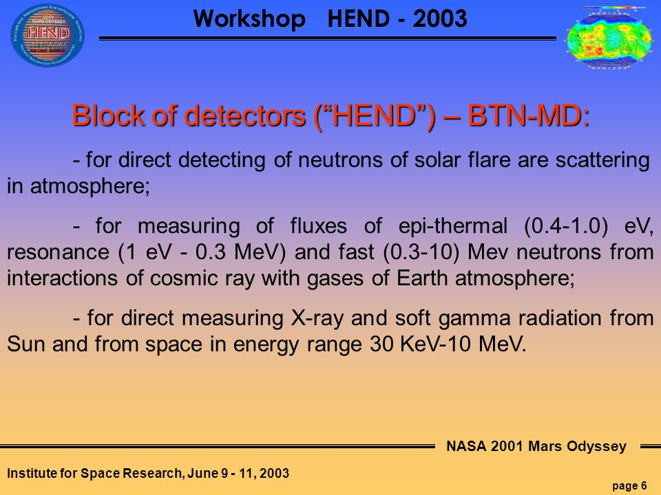 NASA 2001 Mars Odyssey page 7 Workshop HEND - 2003 Institute for Space Research, June 9 - 11, 2003 Block of electronics – BTN-ME: Power supply and control Active providing with thermal safety of BTN-MD Command transmission Telemetry transmission on board, Temporary storage of data in case unexpected delay in transmission on Earth