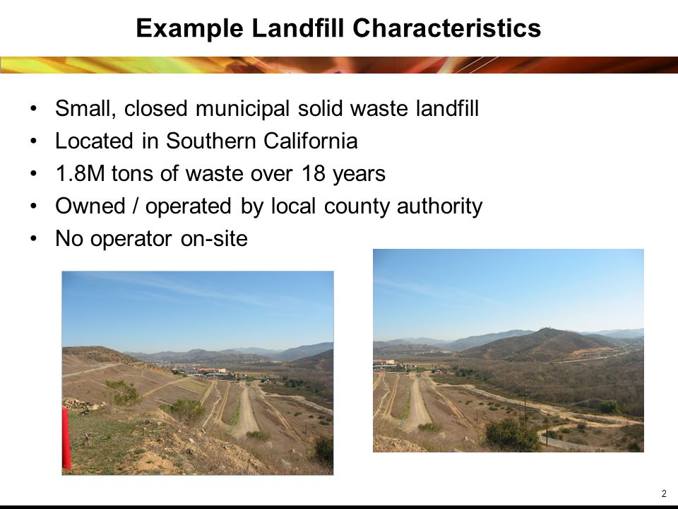 2 Example Landfill Characteristics Small, closed municipal solid waste landfill Located in Southern California 1.8M tons of waste over 18 years Owned / operated by local county authority No operator on-site